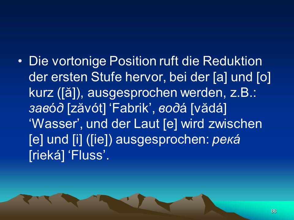 Die vortonige Position ruft die Reduktion der ersten Stufe hervor, bei der [а] und [о] kurz ([ă]), ausgesprochen werden, z.B.: завóд [zăvót] 'Fabrik', водá [vădá] 'Wasser', und der Laut [е] wird zwischen [е] und [i] ([ie]) ausgesprochen: рекá [rieká] 'Fluss'.
